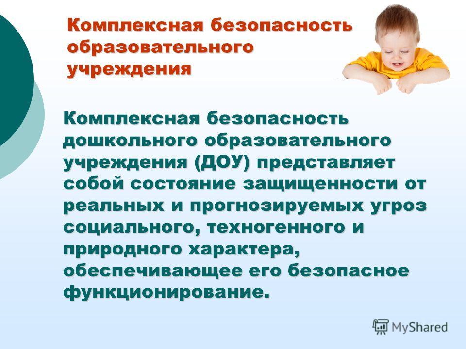 Комплексная безопасность дошкольного образовательного учреждения (ДОУ) представляет собой состояние защищенности от реальных и прогнозируемых угроз социального, техногенного и природного характера, обеспечивающее его безопасное функционирование. Комп