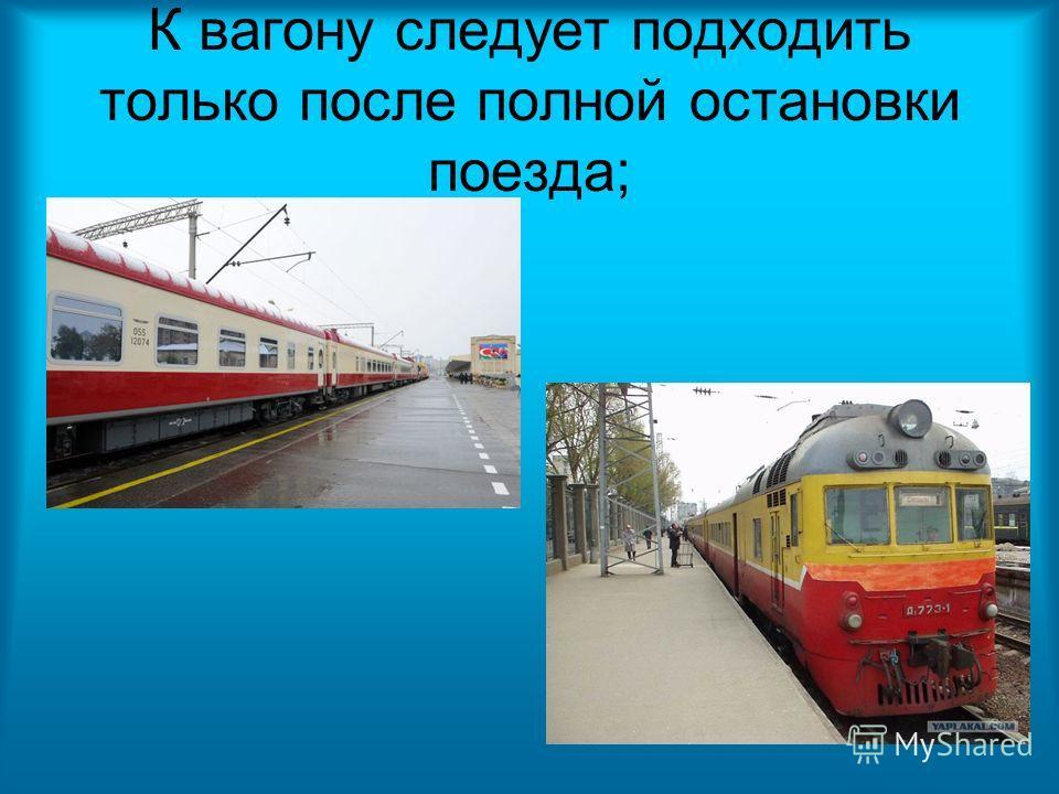 К вагону следует подходить только после полной остановки поезда;