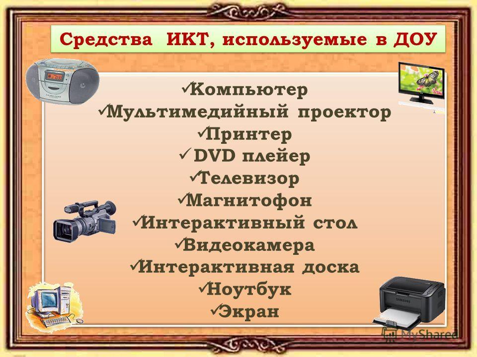 Средства ИКТ, используемые в ДОУ Компьютер Мультимедийный проектор Принтер DVD плейер Телевизор Магнитофон Интерактивный стол Видеокамера Интерактивная доска Ноутбук Экран Компьютер Мультимедийный проектор Принтер DVD плейер Телевизор Магнитофон Инте