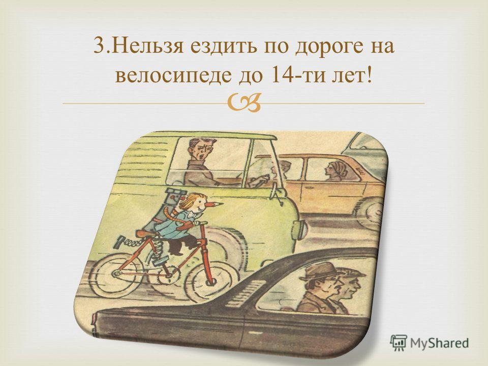 3. Нельзя ездить по дороге на велосипеде до 14- ти лет !