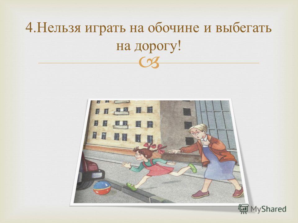 4. Нельзя играть на обочине и выбегать на дорогу !