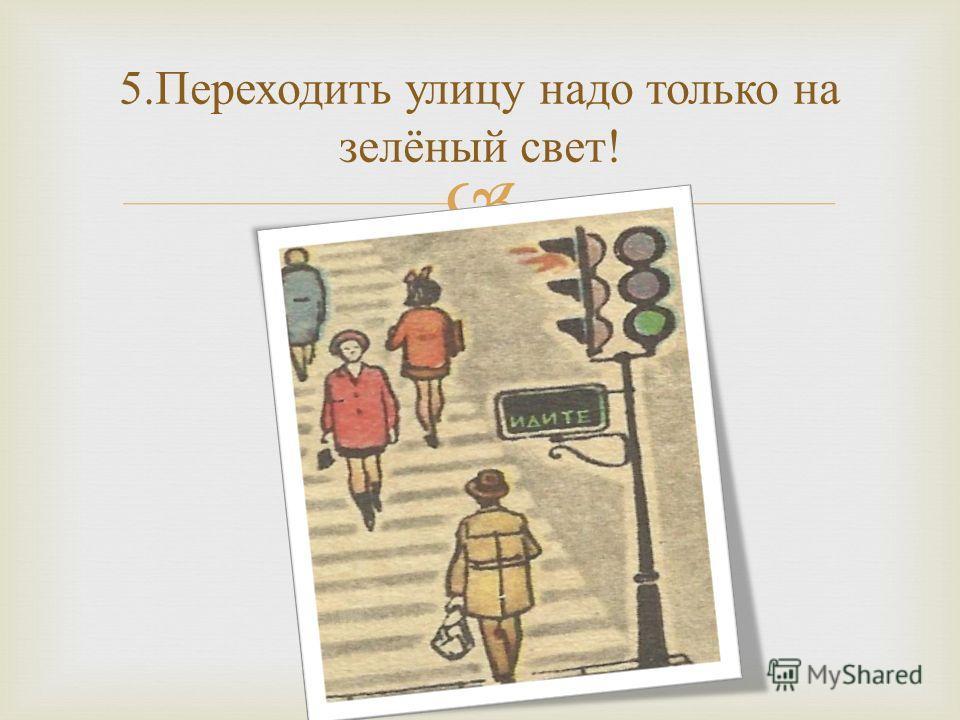 5. Переходить улицу надо только на зелёный свет !