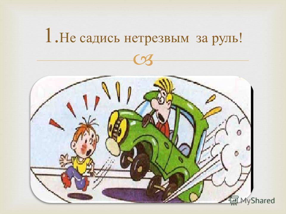 1. Не садись нетрезвым за руль !