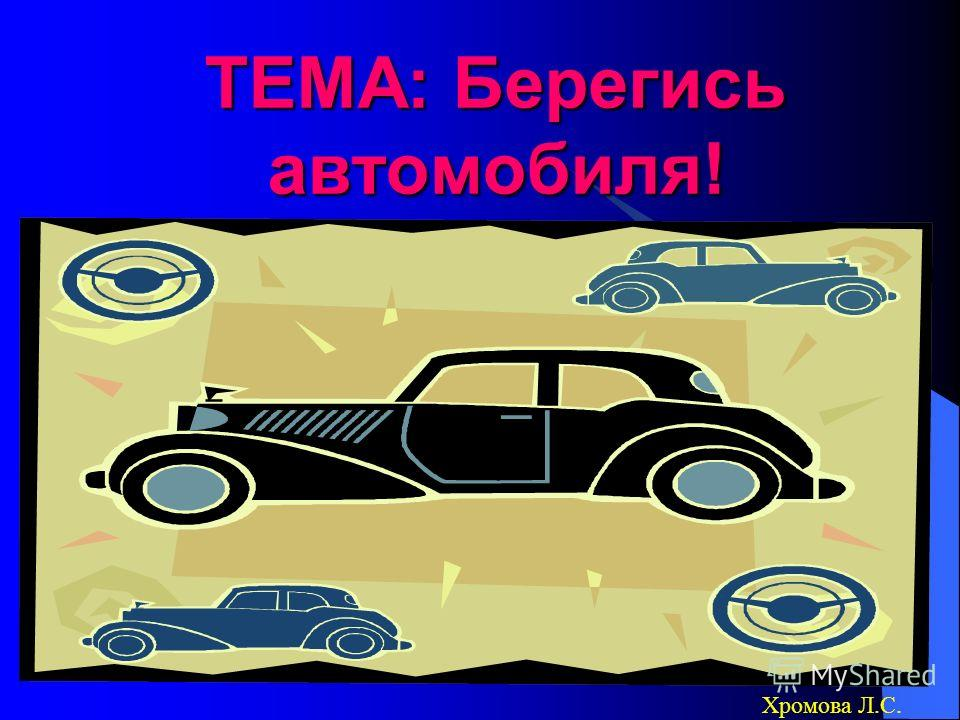 ТЕМА: Берегись автомобиля! Хромова Л.С.