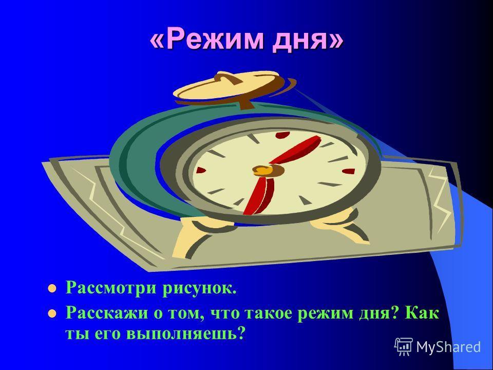 «Режим дня» Рассмотри рисунок. Расскажи о том, что такое режим дня? Как ты его выполняешь?