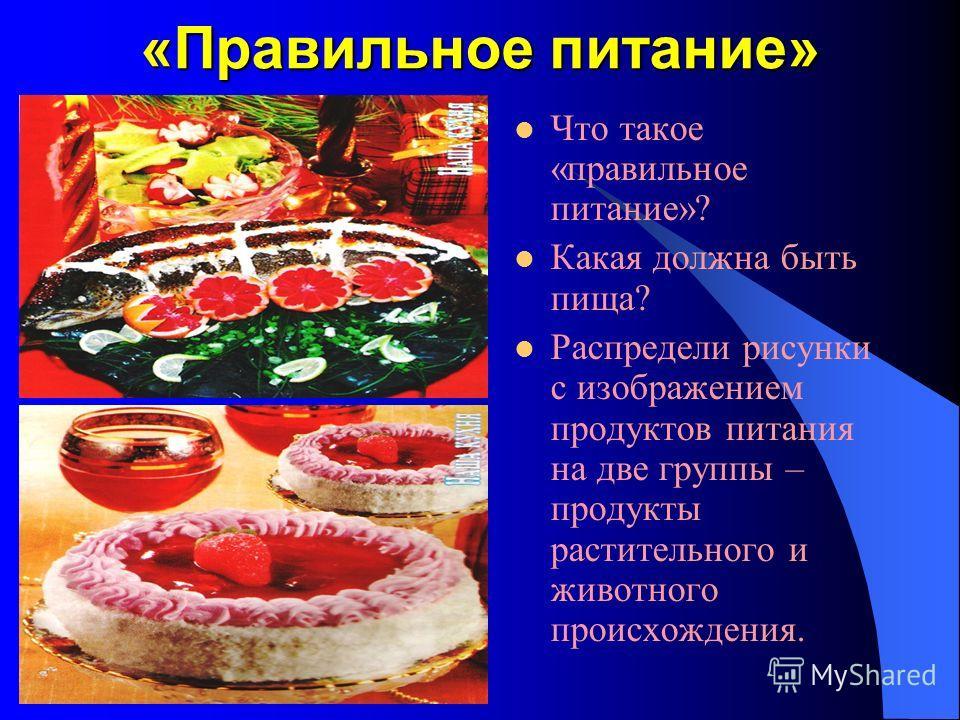 «Правильное питание» Что такое «правильное питание»? Какая должна быть пища? Распредели рисунки с изображением продуктов питания на две группы – продукты растительного и животного происхождения.