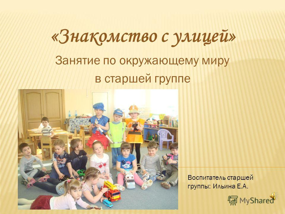 «Знакомство с улицей» Занятие по окружающему миру в старшей группе Воспитатель старшей группы: Ильина Е.А.