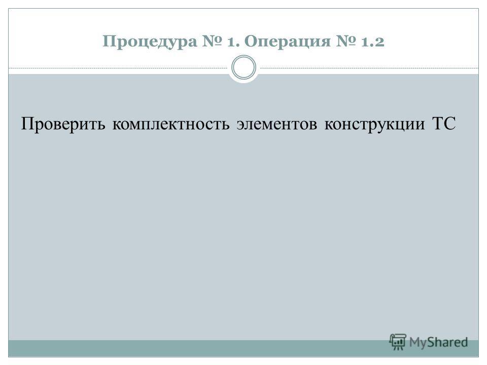 Процедура 1. Операция 1.2 Проверить комплектность элементов конструкции ТС