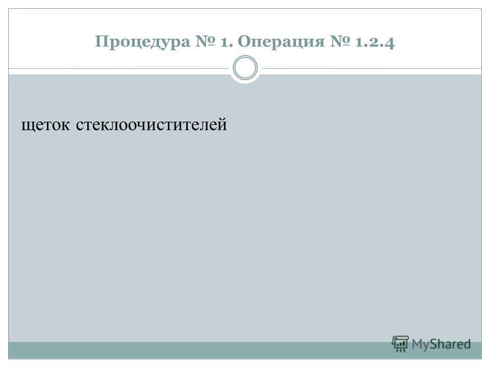 Процедура 1. Операция 1.2.4 щеток стеклоочистителей