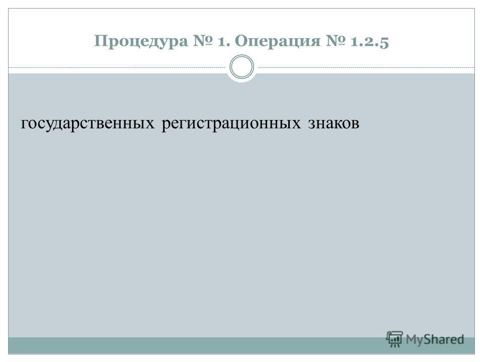 Процедура 1. Операция 1.2.5 государственных регистрационных знаков