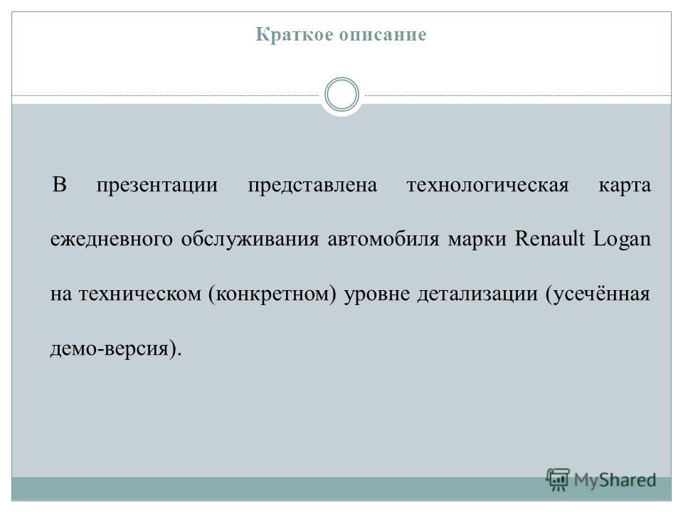 Краткое описание В презентации представлена технологическая карта ежедневного обслуживания автомобиля марки Renault Logan на техническом (конкретном) уровне детализации (усечённая демо-версия).