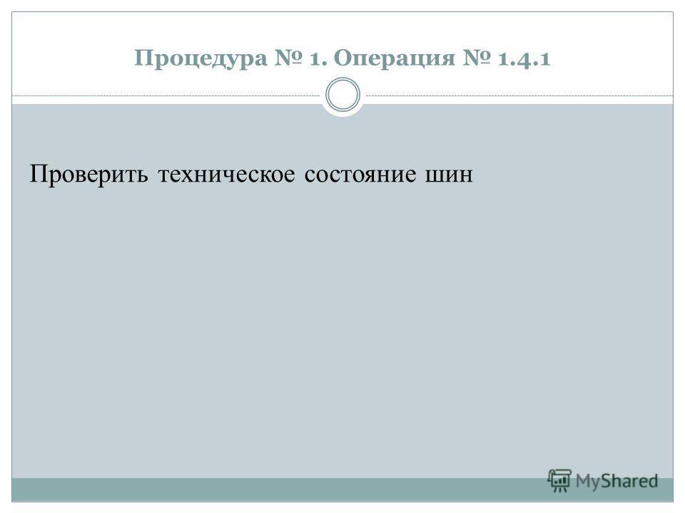 Процедура 1. Операция 1.4.1 Проверить техническое состояние шин