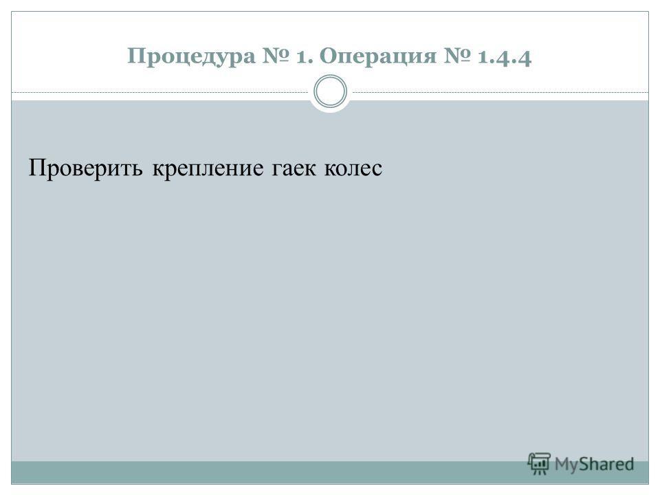 Процедура 1. Операция 1.4.4 Проверить крепление гаек колес
