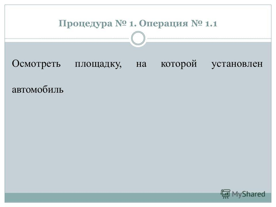 Процедура 1. Операция 1.1 Осмотреть площадку, на которой установлен автомобиль