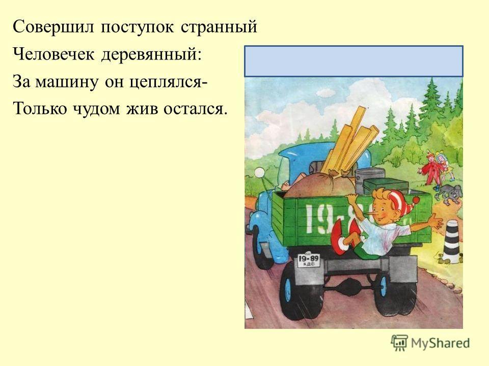 Наверно, страшным Карабасом Любой водитель станет в миг, Когда таким опасным пасом Поставлен будет он в тупик. Не играй на дороге!