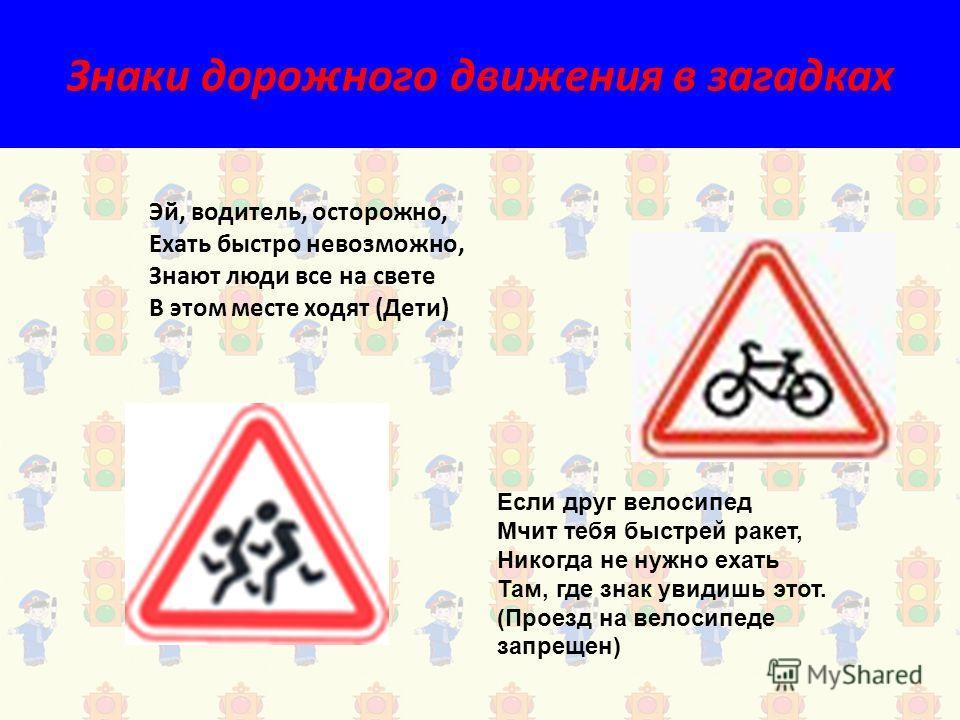 Знаки дорожного движения в загадках Эй, водитель, осторожно, Ехать быстро невозможно, Знают люди все на свете В этом месте ходят (Дети) Если друг велосипед Мчит тебя быстрей ракет, Никогда не нужно ехать Там, где знак увидишь этот. (Проезд на велосип