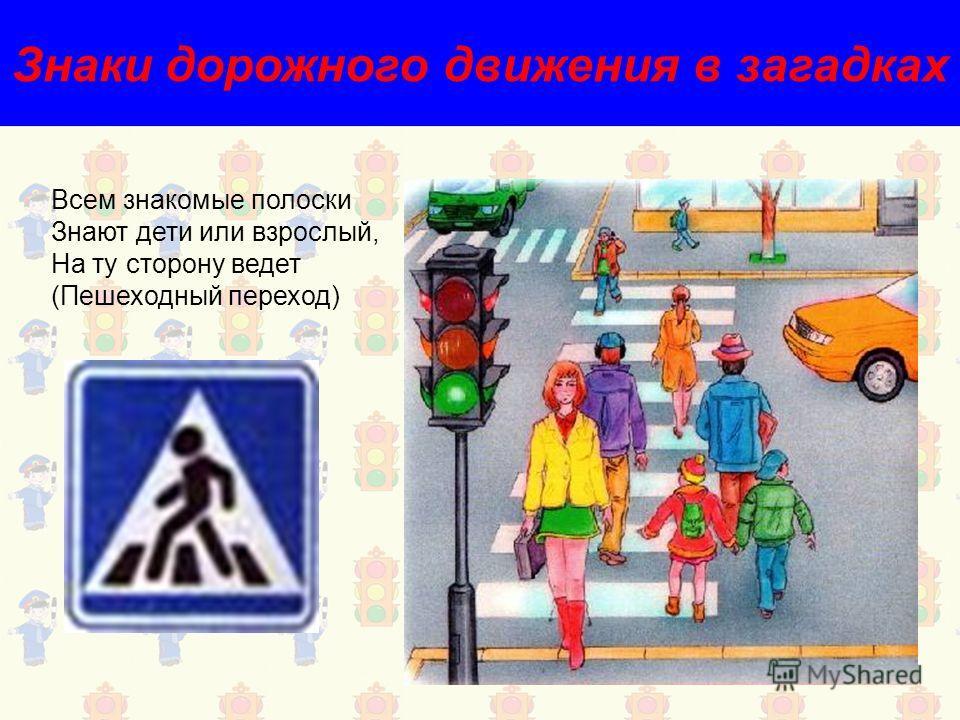 Знаки дорожного движения в загадках Всем знакомые полоски Знают дети или взрослый, На ту сторону ведет (Пешеходный переход)