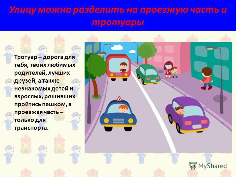 Улицу можно разделить на проезжую часть и тротуары Тротуар – дорога для тебя, твоих любимых родителей, лучших друзей, а также незнакомых детей и взрослых, решивших пройтись пешком, а проезжая часть – только для транспорта.