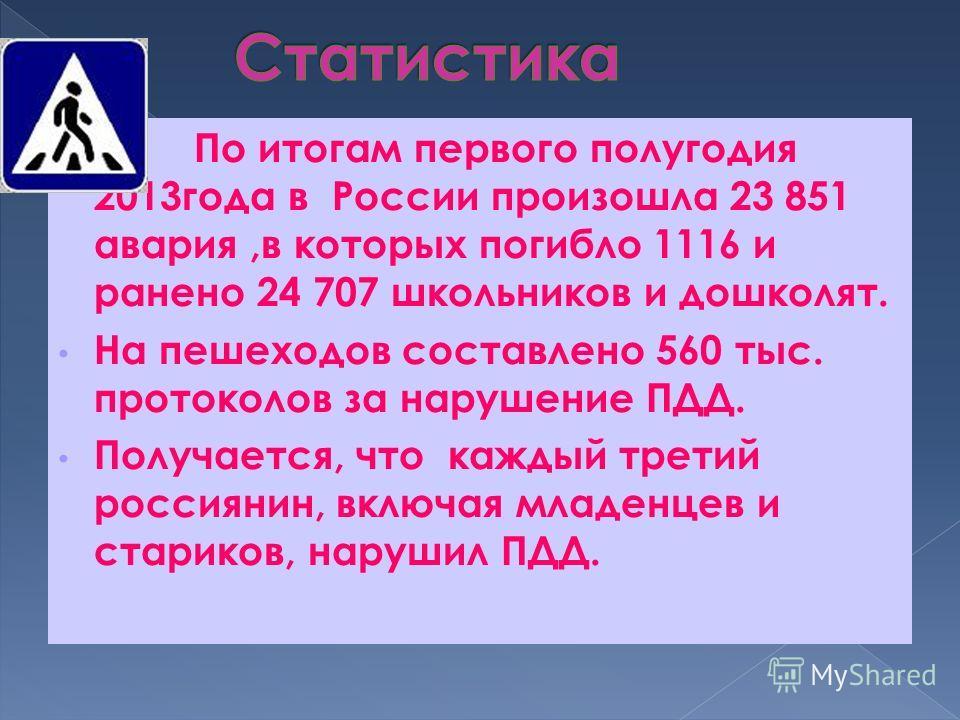 По итогам первого полугодия 2013 года в России произошла 23 851 авария,в которых погибло 1116 и ранено 24 707 школьников и дошколят. На пешеходов составлено 560 тыс. протоколов за нарушение ПДД. Получается, что каждый третий россиянин, включая младен
