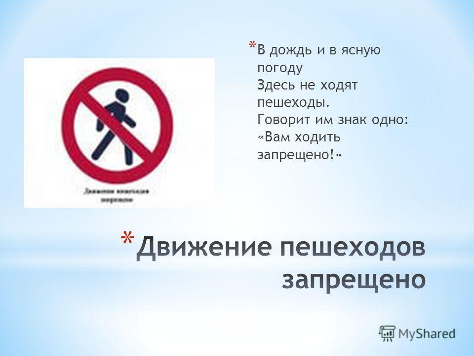 * В дождь и в ясную погоду Здесь не ходят пешеходы. Говорит им знак одно: «Вам ходить запрещено!»