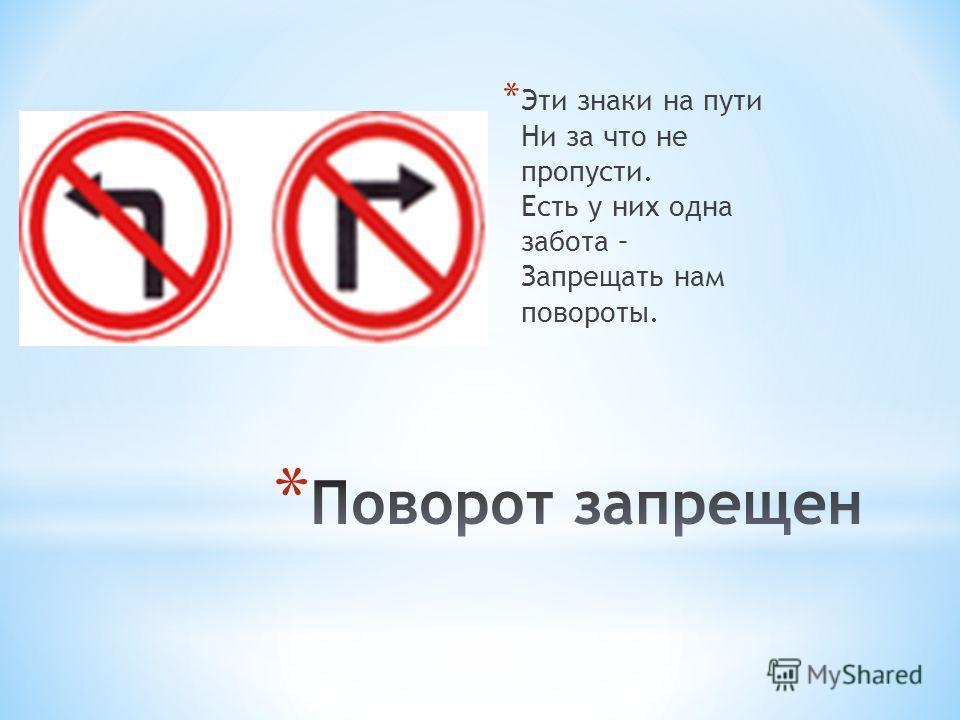 * Эти знаки на пути Ни за что не пропусти. Есть у них одна забота – Запрещать нам повороты.