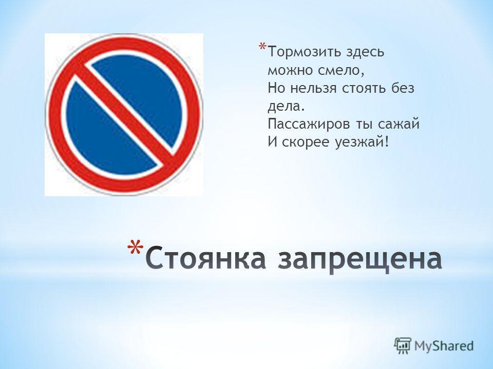 * Тормозить здесь можно смело, Но нельзя стоять без дела. Пассажиров ты сажай И скорее уезжай!