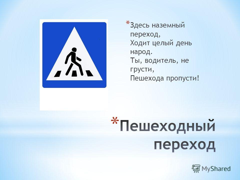 * Здесь наземный переход, Ходит целый день народ. Ты, водитель, не грусти, Пешехода пропусти!