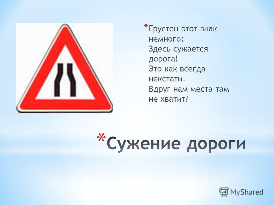 * Грустен этот знак немного: Здесь сужается дорога! Это как всегда некстати. Вдруг нам места там не хватит?
