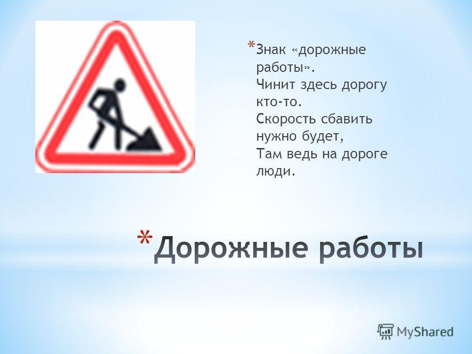* Знак «дорожные работы». Чинит здесь дорогу кто-то. Скорость сбавить нужно будет, Там ведь на дороге люди.