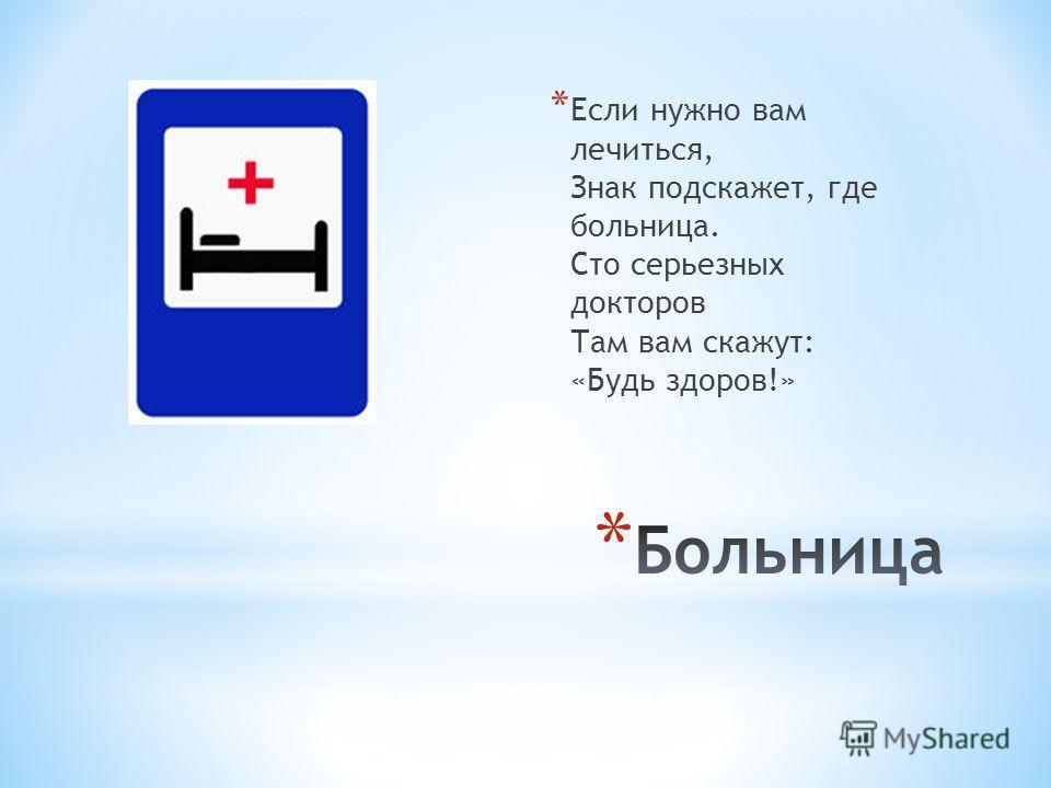 * Если нужно вам лечиться, Знак подскажет, где больница. Сто серьезных докторов Там вам скажут: «Будь здоров!»