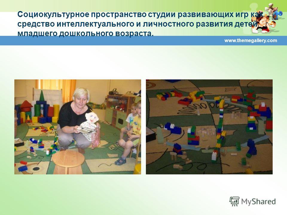 www.themegallery.com Социокультурное пространство студии развивающих игр как средство интеллектуального и личностного развития детей младшего дошкольного возраста.