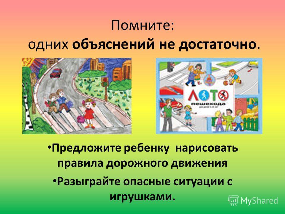Помните: одних объяснений не достаточно. Предложите ребенку нарисовать правила дорожного движения Разыграйте опасные ситуации с игрушками.