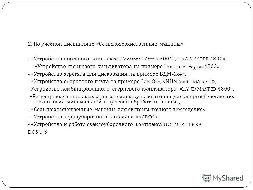 2. По учебной дисциплине « Сельскохозяйственные машины »: - « Устройство посевного комплекса «Amasone» Cirrus-3001», « AG MASTER 4800», - « Устройство стерневого культиватора на примере Amasone Pegasus4003», - « Устройство агрегата для дискования на