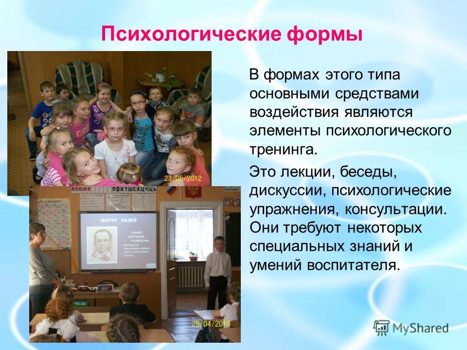 Психологические формы В формах этого типа основными средствами воздействия являются элементы психологического тренинга. Это лекции, беседы, дискуссии, психологические упражнения, консультации. Они требуют некоторых специальных знаний и умений воспита