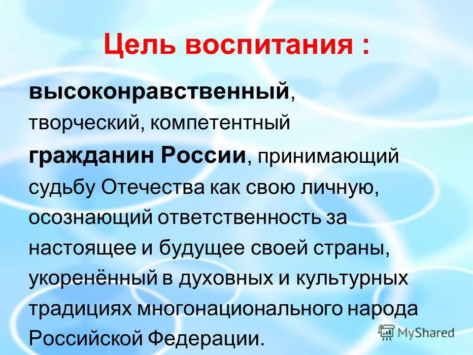 Цель воспитания : высоконравственный, творческий, компетентный гражданин России, принимающий судьбу Отечества как свою личную, осознающий ответственность за настоящее и будущее своей страны, укоренённый в духовных и культурных традициях многонационал
