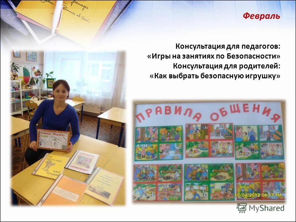 Февраль Консультация для педагогов: «Игры на занятиях по Безопасности» Консультация для родителей: «Как выбрать безопасную игрушку»