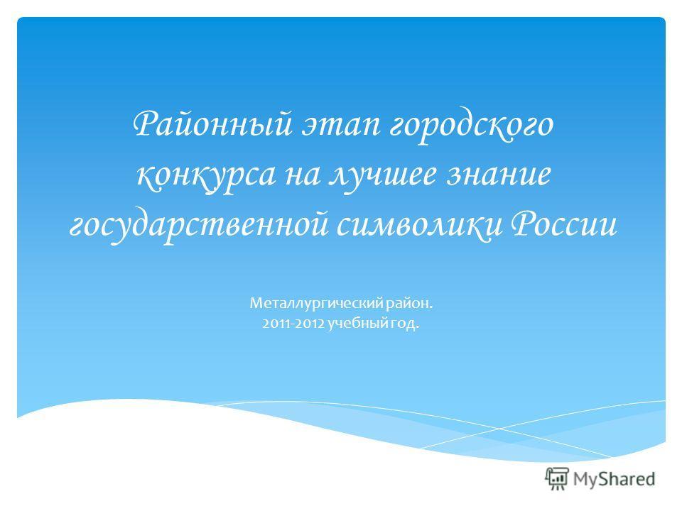 Районный этап городского конкурса на лучшее знание государственной символики России Металлургический район. 2011-2012 учебный год.