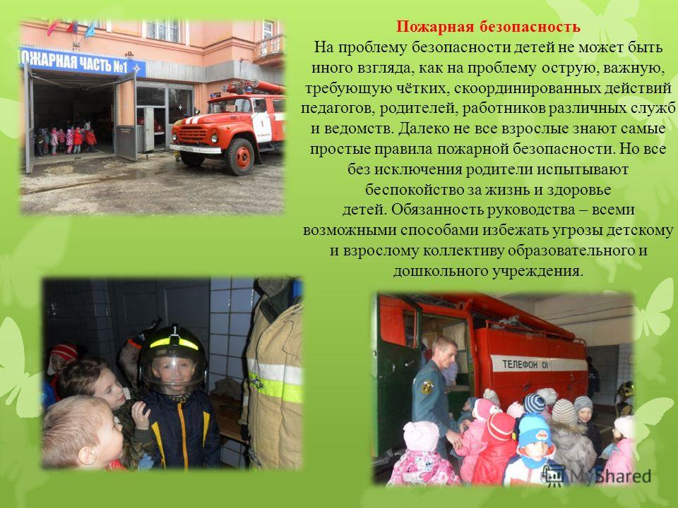 Пожарная безопасность На проблему безопасности детей не может быть иного взгляда, как на проблему острую, важную, требующую чётких, скоординированных действий педагогов, родителей, работников различных служб и ведомств. Далеко не все взрослые знают с