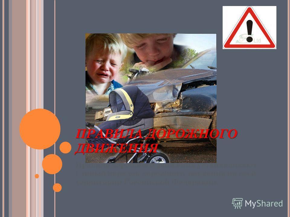 ПРАВИЛА ДОРОЖНОГО ДВИЖЕНИЯ Правила дорожного движения устанавливают единый порядок дорожного движения на всей территории Российской Федерации.