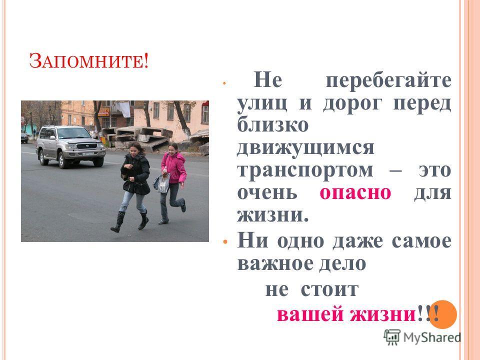 З АПОМНИТЕ ! Не перебегайте улиц и дорог перед близко движущимся транспортом – это очень опасно для жизни. Ни одно даже самое важное дело не стоит вашей жизни!!!