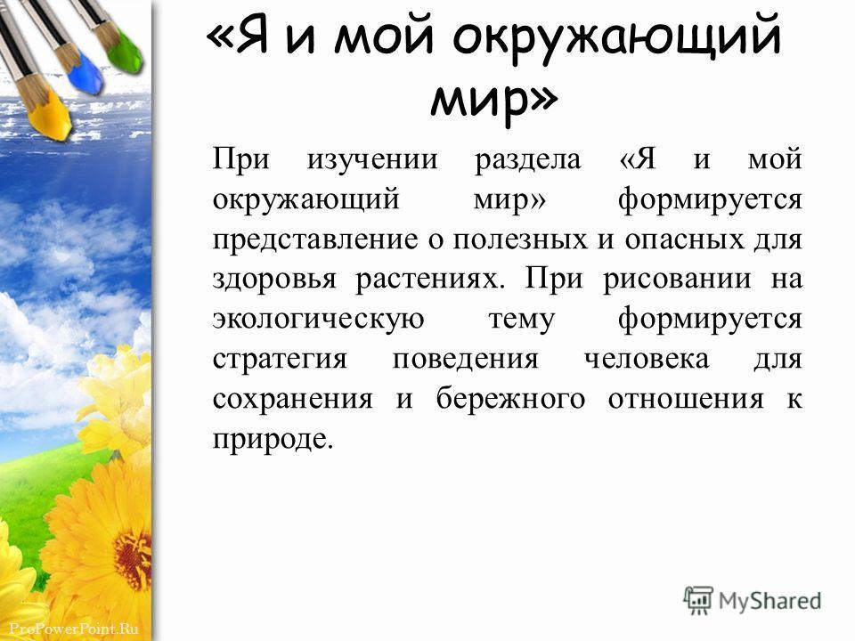 ProPowerPoint.Ru «Я и мой окружающий мир» При изучении раздела «Я и мой окружающий мир» формируется представление о полезных и опасных для здоровья растениях. При рисовании на экологическую тему формируется стратегия поведения человека для сохранения