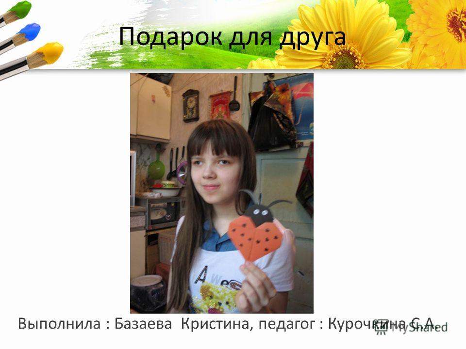 ProPowerPoint.Ru Подарок для друга Выполнила : Базаева Кристина, педагог : Курочкина С.А.