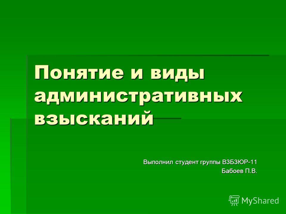 Понятие и виды административных взысканий Выполнил студент группы В3Б3ЮР-11 Бабоев П.В.