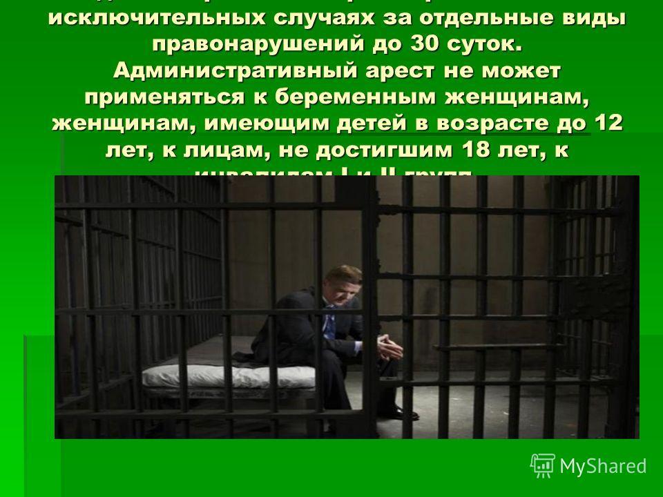 Административный арест применяется в исключительных случаях за отдельные виды правонарушений до 30 суток. Административный арест не может применяться к беременным женщинам, женщинам, имеющим детей в возрасте до 12 лет, к лицам, не достигшим 18 лет, к