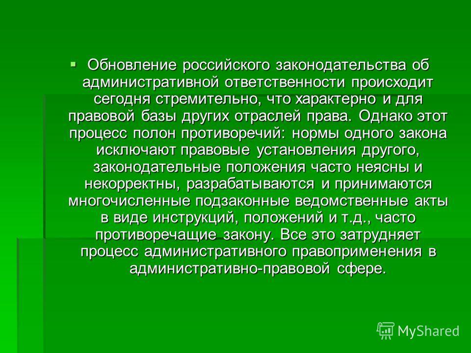 Обновление российского законодательства об административной ответственности происходит сегодня стремительно, что характерно и для правовой базы других отраслей права. Однако этот процесс полон противоречий: нормы одного закона исключают правовые уста