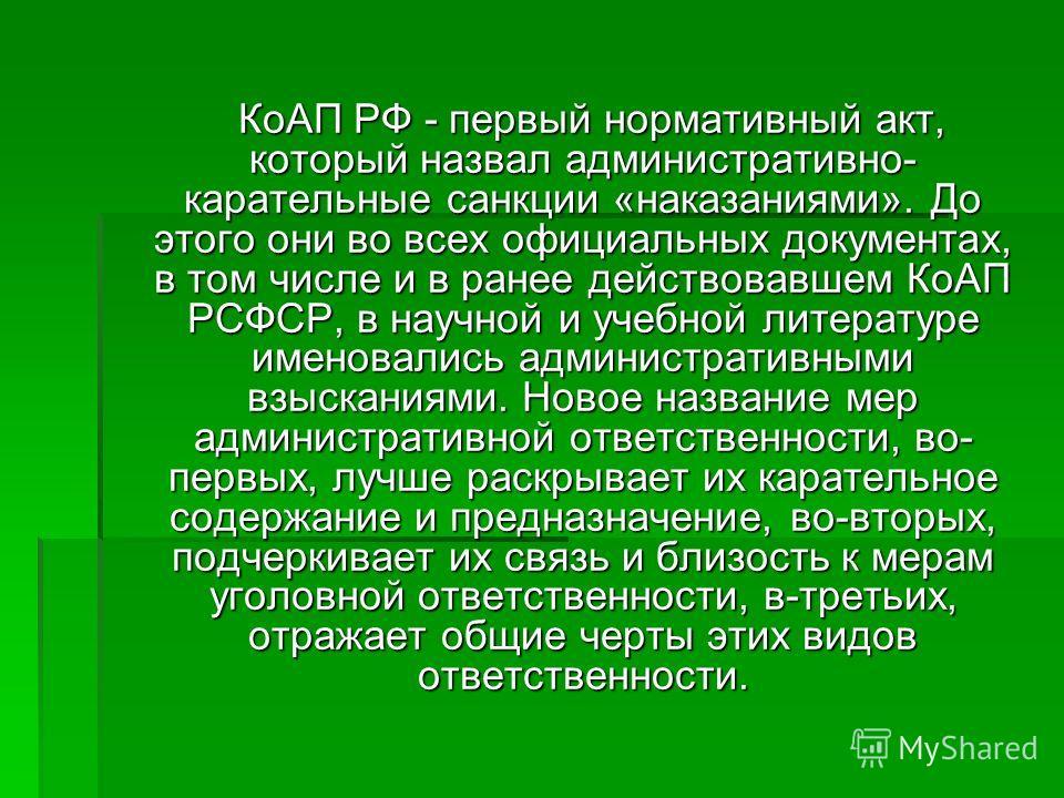 КоАП РФ - первый нормативный акт, который назвал административно- карательные санкции «наказаниями». До этого они во всех официальных документах, в том числе и в ранее действовавшем КоАП РСФСР, в научной и учебной литературе именовались административ