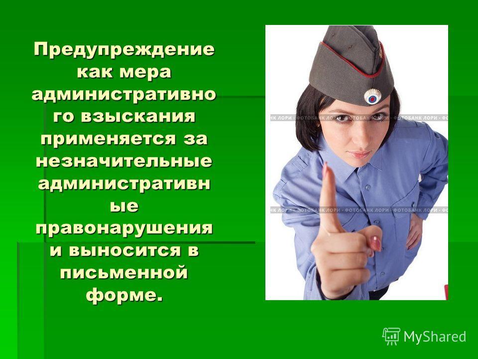 Предупреждение как мера административно го взыскания применяется за незначительные административные правонарушения и выносится в письменной форме.