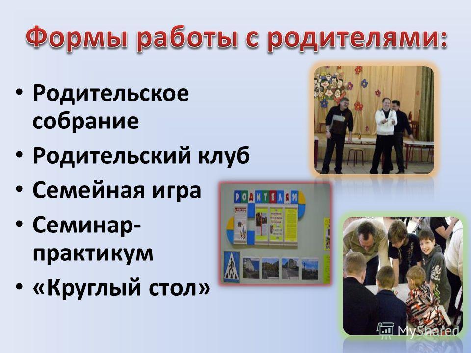 Родительское собрание Родительский клуб Семейная игра Семинар- практикум «Круглый стол»