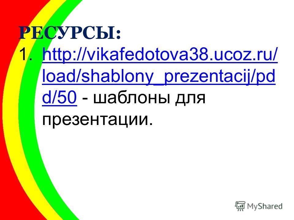 РЕСУРСЫ: 1.http://vikafedotova38.ucoz.ru/ load/shablony_prezentacij/pd d/50 - шаблоны для презентации.http://vikafedotova38.ucoz.ru/ load/shablony_prezentacij/pd d/50