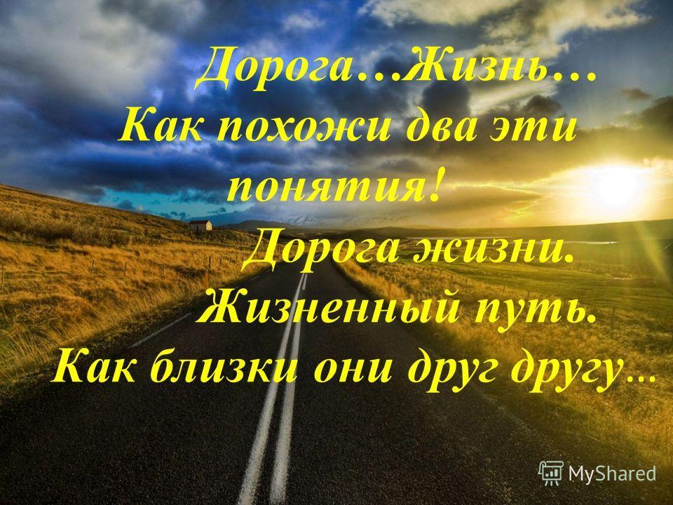 Дорога…Жизнь… Как похожи два эти понятия! Дорога жизни. Жизненный путь. Как близки они друг другу …